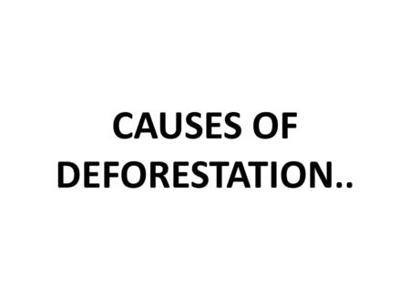 CAUSES OF DEFORESTATION..