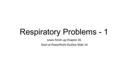 Respiratory Problems - 1 Lewis finish up Chapter 26 Start at PowerPoint Outline Slide 14.