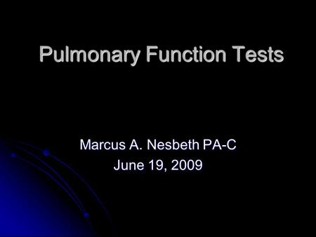 Pulmonary Function Tests Pulmonary Function Tests Marcus A. Nesbeth PA-C June 19, 2009.