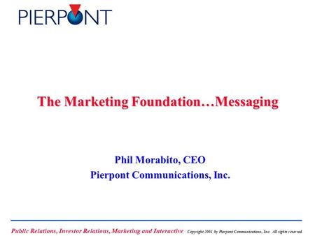 Public Relations, Investor Relations, Marketing and Interactive Copyright 2004 by Pierpont Communications, Inc. All rights reserved. The Marketing Foundation…Messaging.