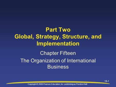 Copyright © 2009 Pearson Education, Inc. publishing as Prentice Hall 15-1 Part Two Global, Strategy, Structure, and Implementation Chapter Fifteen The.