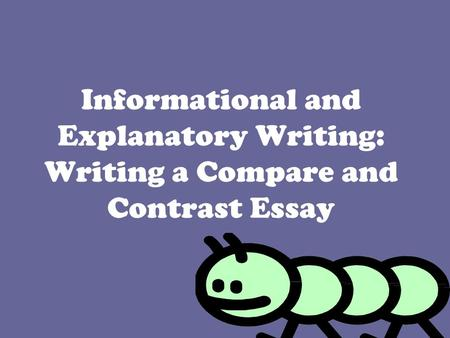 Informational and Explanatory Writing: Writing a Compare and Contrast Essay.