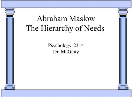 Abraham Maslow The Hierarchy of Needs Psychology 2314 Dr. McGinty.