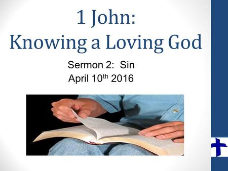 1 John: Knowing a Loving God Sermon 2: Sin April 10 th 2016.