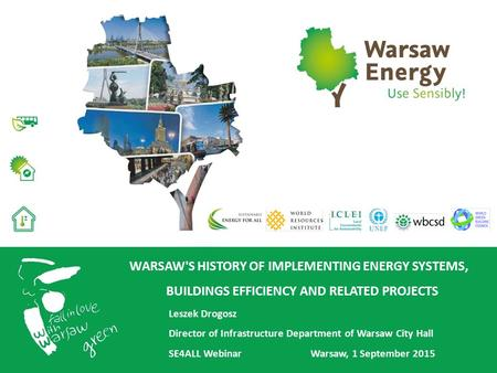 WARSAW'S HISTORY OF IMPLEMENTING ENERGY SYSTEMS, BUILDINGS EFFICIENCY AND RELATED PROJECTS Leszek Drogosz Director of Infrastructure Department of Warsaw.