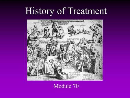 History of Treatment Module 70. History of Treatment What to do with the severely disturbed? –middle Ages to 17th century madness = in league with devil.