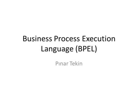 Business Process Execution Language (BPEL) Pınar Tekin.