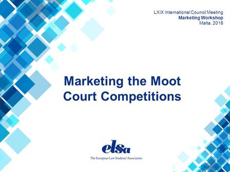 Marketing the Moot Court Competitions LXIX International Council Meeting Marketing Workshop Malta, 2016.