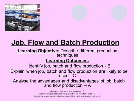 Identify job, batch and flow production - E Explain when job, batch and flow production are likely to be used - C Analyse the advantages and disadvantages.