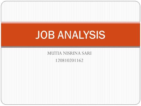 MUTIA NISRINA SARI 120810201162 JOB ANALYSIS. DEFINITION OF JOB ANALYSIS Job analysis is the process of collection and examination of work activities.