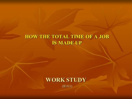 WORK STUDY HOW THE TOTAL TIME OF A JOB IS MADE UP (IE411)