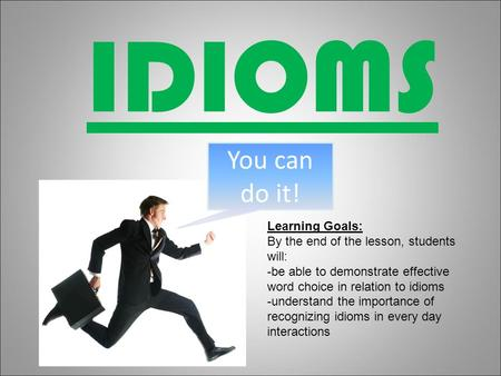 IDIOMS You can do it! Learning Goals: By the end of the lesson, students will: -be able to demonstrate effective word choice in relation to idioms -understand.