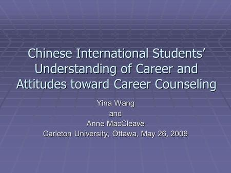 Chinese International Students' Understanding of Career and Attitudes toward Career Counseling Yina Wang and Anne MacCleave Carleton University, Ottawa,