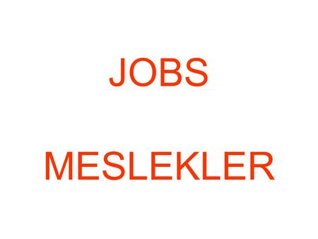 JOBS MESLEKLER. WHAT IS YOUR JOB ? I'M A /AN……………….. WHAT IS YOUR FATHER'S JOB ? HIS HE IS A / AN …………………… WHAT IS YOUR MOTHER'S JOB ? HER SHE.