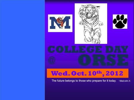 ORSE COLLEGE Wed. Oct. 10 th, 2012 The future belongs to those who prepare for it today. ~Malcolm X.