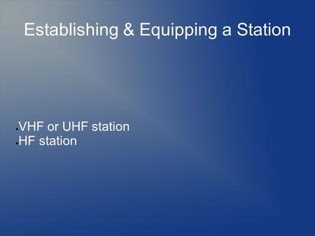 Establishing & Equipping a Station  VHF or UHF station  HF station.