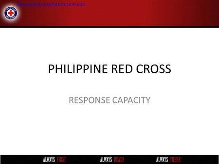 PHILIPPINE RED CROSS RESPONSE CAPACITY. Trained Personnel LocationRDRT ERU- Relie f WatSan Basic WatSan Advance Assessm ent Forecast Product Interpret.