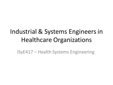 Industrial & Systems Engineers in Healthcare Organizations ISyE417 – Health Systems Engineering.