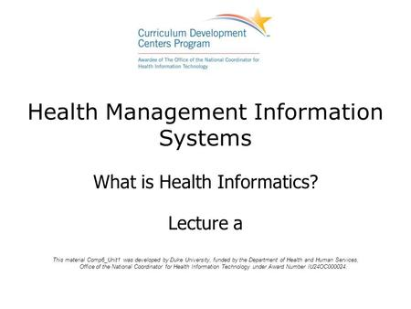 Health Management Information Systems What is Health Informatics? Lecture a This material Comp6_Unit1 was developed by Duke University, funded by the Department.
