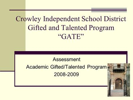 "Crowley Independent School District Gifted and Talented Program ""GATE"" Assessment Academic Gifted/Talented Program 2008-2009."