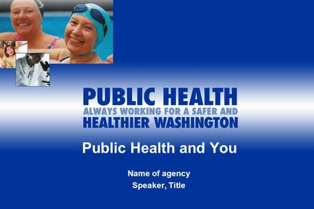 Public Health and You Name of agency Speaker, Title.
