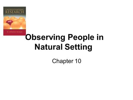 Observing People in Natural Setting Chapter 10. What is Field Research? Field research produces qualitative data. Field researchers directly observe and.