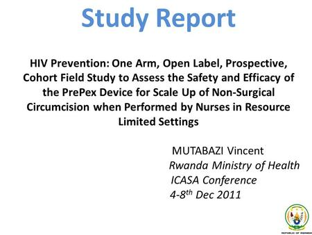 Study Report HIV Prevention: One Arm, Open Label, Prospective, Cohort Field Study to Assess the Safety and Efficacy of the PrePex Device for Scale Up of.