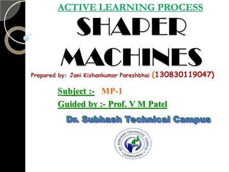 SHAPER MACHINES ACTIVE LEARNING PROCESS ubject :- Subject :- MP-1 Guided by :- Prof. V M Patel Prepared by: Jani Kishankumar Pareshbhai (130830119047)