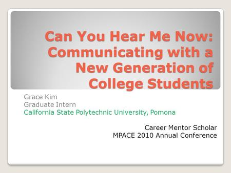 Can You Hear Me Now: Communicating with a New Generation of College Students Grace Kim Graduate Intern California State Polytechnic University, Pomona.