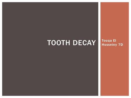Touqa El Husseiny 7D TOOTH DECAY.  Tooth decay is a diseases that is highly preventable but it effects a lot of people during some degree of there life.