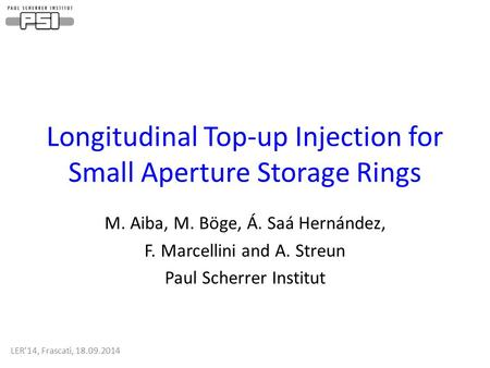 Longitudinal Top-up Injection for Small Aperture Storage Rings M. Aiba, M. Böge, Á. Saá Hernández, F. Marcellini and A. Streun Paul Scherrer Institut LER'14,