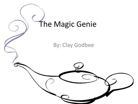 The Magic Genie By: Clay Godbee. Once upon a time there was a magic genie who gave three wishes to whoever summoned him. To summon the genie you would.