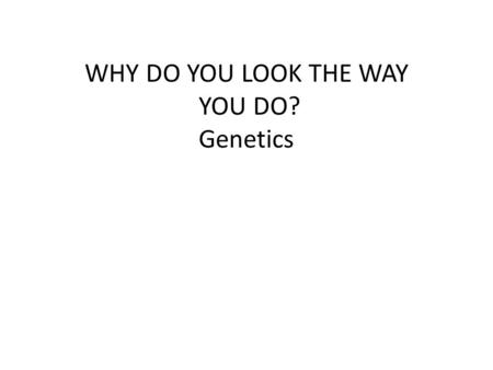 WHY DO YOU LOOK THE WAY YOU DO? Genetics. Physical Traits Can be seen by others Eye color, hair color, height, left handed Acquired Traits Learned skills.