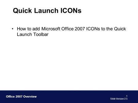 Office 2007 Overview Quick Launch ICONs How to add Microsoft Office 2007 ICONs to the Quick Launch Toolbar 1 Slide Version 2.5.
