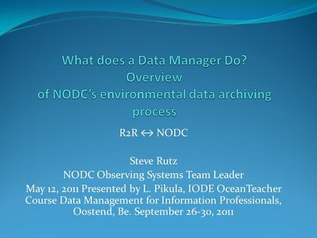 R2R ↔ NODC Steve Rutz NODC Observing Systems Team Leader May 12, 2011 Presented by L. Pikula, IODE OceanTeacher Course Data Management for Information.