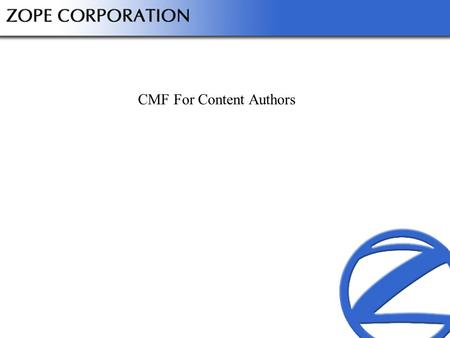 CMF For Content Authors. Slide 1©2001 Zope Corporation. All Rights Reserved. Outline Understand CMF approach to content Demonstrate content author goals.