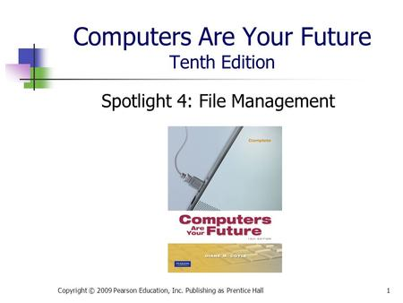 Computers Are Your Future Tenth Edition Spotlight 4: File Management Copyright © 2009 Pearson Education, Inc. Publishing as Prentice Hall1.