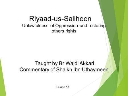Riyaad-us-Saliheen Unlawfulness of Oppression and restoring others rights Taught by Br Wajdi Akkari Commentary of Shaikh Ibn Uthaymeen Lesson 57.