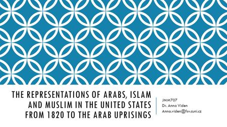THE REPRESENTATIONS OF ARABS, ISLAM AND MUSLIM IN THE UNITED STATES FROM 1820 TO THE ARAB UPRISINGS JMM707 Dr. Anna Viden