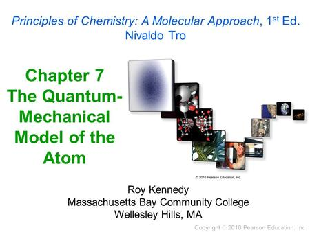 Chapter 7 The Quantum- Mechanical Model of the Atom Roy Kennedy Massachusetts Bay Community College Wellesley Hills, MA Principles of Chemistry: A Molecular.