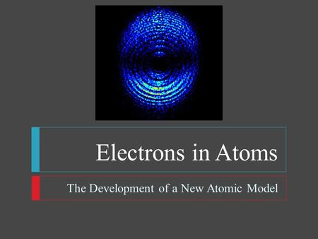 Electrons in Atoms The Development of a New Atomic Model.