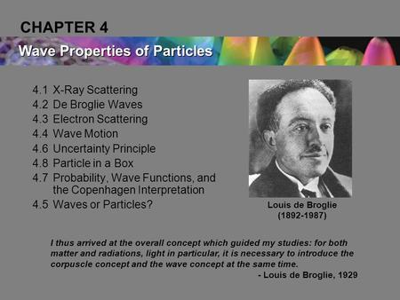 4.1X-Ray Scattering 4.2De Broglie Waves 4.3Electron Scattering 4.4Wave Motion 4.6Uncertainty Principle 4.8Particle in a Box 4.7Probability, Wave Functions,