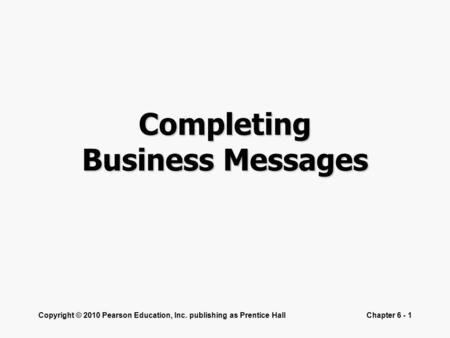 Copyright © 2010 Pearson Education, Inc. publishing as Prentice HallChapter 6 - 1 Completing Business Messages.