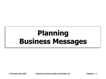 © Prentice Hall, 2007Business Communication Essentials, 3eChapter 3 - 1 Planning Business Messages.