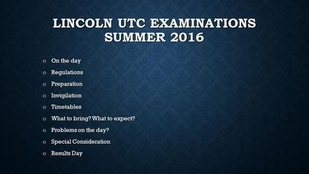 LINCOLN UTC EXAMINATIONS SUMMER 2016 o On the day o Regulations o Preparation o Invigilation o Timetables o What to bring? What to expect? o Problems on.