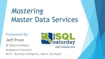 Mastering Master Data Services Presented By: Jeff Prom BI Data Architect Bridgepoint Education MCTS - Business Intelligence, Admin, Developer.