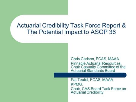 Actuarial Credibility Task Force Report & The Potential Impact to ASOP 36 Chris Carlson, FCAS, MAAA Pinnacle Actuarial Resources, Chair Casualty Committee.