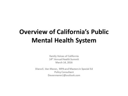 Overview of California's Public Mental Health System Family Voices of California 14 th Annual Health Summit March 14, 2016 Diane E. Van Maren, MPA and.
