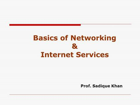 Basics of Networking & Internet Services Prof. Sadique Khan.