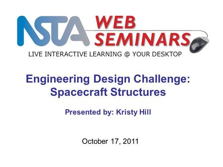 LIVE INTERACTIVE YOUR DESKTOP October 17, 2011 Engineering Design Challenge: Spacecraft Structures Presented by: Kristy Hill.